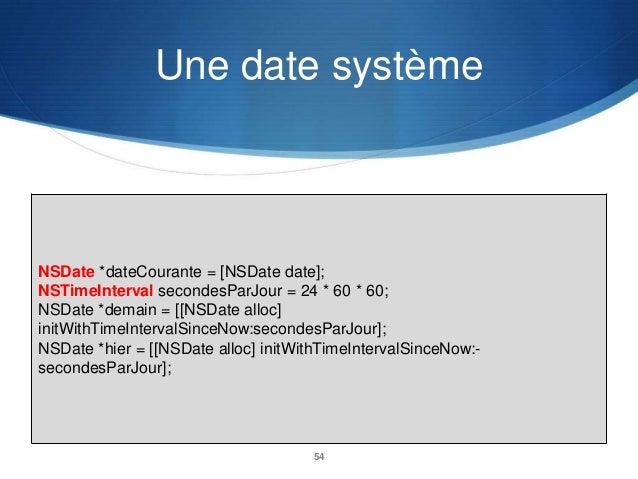 Une date système  NSDate *dateCourante = [NSDate date]; NSTimeInterval secondesParJour = 24 * 60 * 60; NSDate *demain = [[...