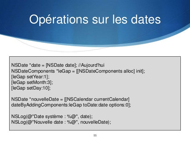 Opérations sur les dates  NSDate *date = [NSDate date]; //Aujourd'hui NSDateComponents *leGap = [[NSDateComponents alloc] ...