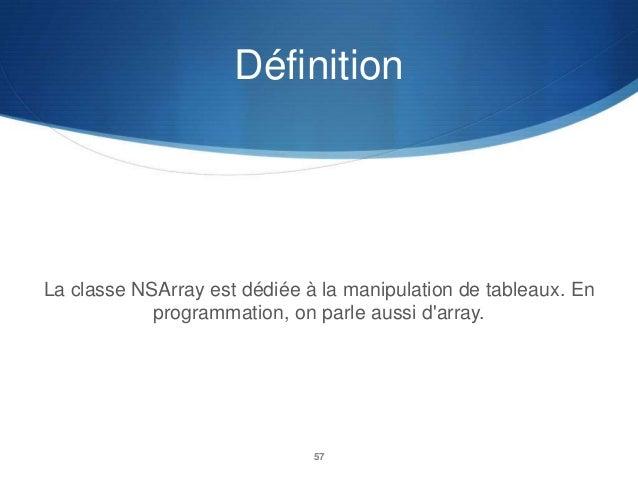 Définition  La classe NSArray est dédiée à la manipulation de tableaux. En programmation, on parle aussi d'array.  57