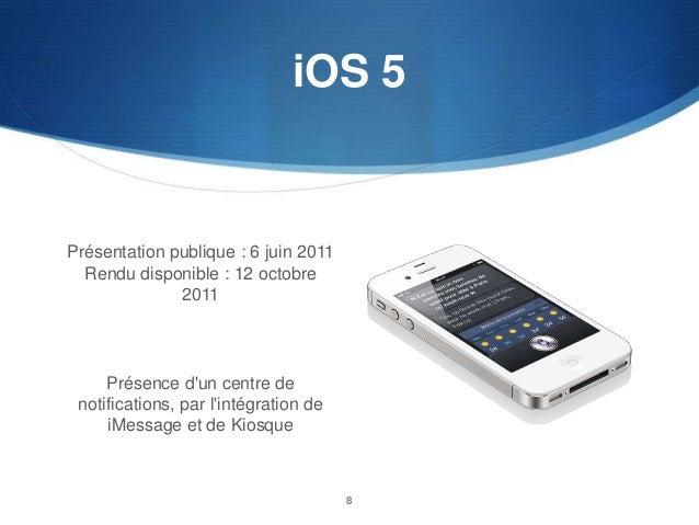 iOS 5  Présentation publique : 6 juin 2011 Rendu disponible : 12 octobre 2011  Présence d'un centre de notifications, par ...