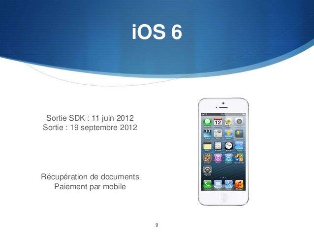 iOS 6  Sortie SDK : 11 juin 2012 Sortie : 19 septembre 2012  Récupération de documents Paiement par mobile  9