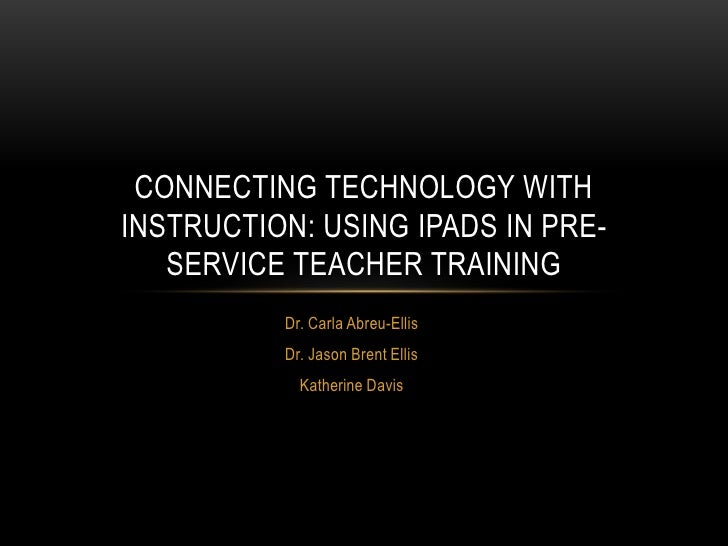 CONNECTING TECHNOLOGY WITHINSTRUCTION: USING IPADS IN PRE-   SERVICE TEACHER TRAINING          Dr. Carla Abreu-Ellis      ...