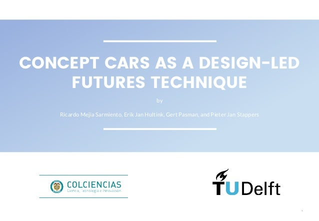 1 CONCEPT CARS AS A DESIGN-LED FUTURES TECHNIQUE by Ricardo Mejia Sarmiento, Erik Jan Hultink, Gert Pasman, and Pieter Jan...
