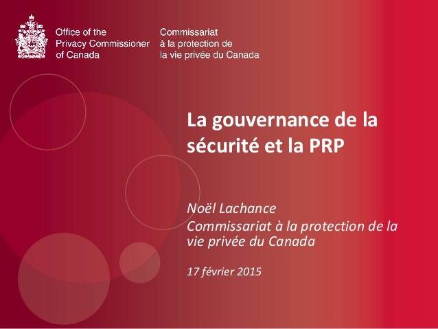 La gouvernance de la sécurité et la PRP Noël Lachance Commissariat à la protection de la vie privée du Canada 17 février 2...