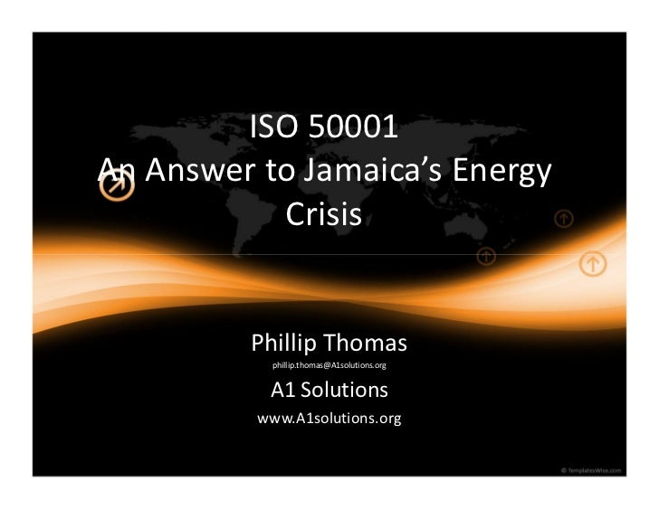 ISO 50001An Answer to Jamaica s Energy           Crisis         Phillip Thomas           phillip.thomas@A1solutions.org   ...