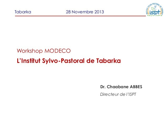 Tabarka  28 Novembre 2013  Workshop MODECO  L'Institut Sylvo-Pastoral de Tabarka  Dr. Chaabane ABBES Directeur de l'ISPT
