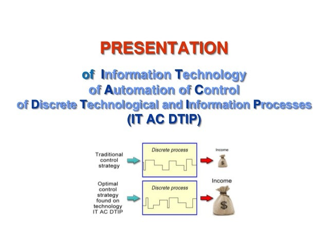 PRESENTATION of Information Technology of Automation of Control of Discrete Technological and Information Processes (IT AC...