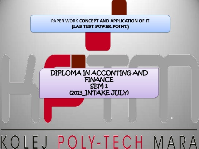 PAPER WORK CONCEPT AND APPLICATION OF IT (LAB TEST POWER POINT) DIPLOMA IN ACCONTING AND FINANCE SEM 1 (2013_INTAKE JULY)