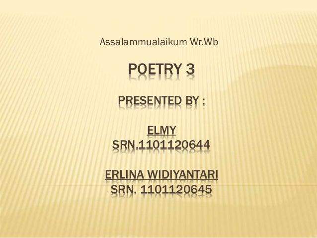 Assalammualaikum Wr.Wb  POETRY 3 PRESENTED BY : ELMY SRN.1101120644 ERLINA WIDIYANTARI SRN. 1101120645