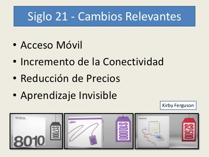 Siglo 21 - Cambios Relevantes•   Acceso Móvil•   Incremento de la Conectividad•   Reducción de Precios•   Aprendizaje Invi...