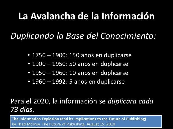 La Avalancha de la InformaciónDuplicando la Base del Conocimiento:        • 1750 – 1900: 150 anos en duplicarse        • 1...