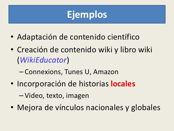 Ejemplos• Adaptación de contenido científico• Creación de contenido wiki y libro wiki  (WikiEducator)  – Connexions, Tunes...