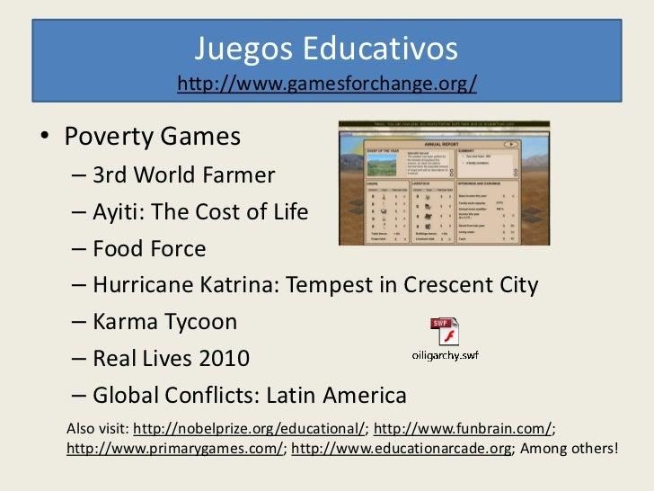 Juegos Educativos                 http://www.gamesforchange.org/• Poverty Games  – 3rd World Farmer  – Ayiti: The Cost of ...