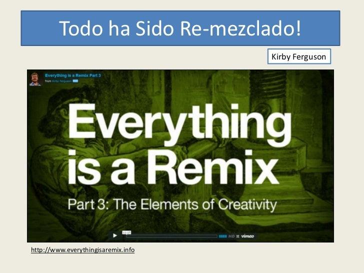 Todo ha Sido Re-mezclado!                                     Kirby Fergusonhttp://www.everythingisaremix.info