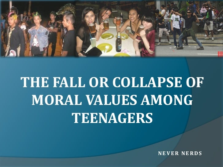 THE FALL OR COLLAPSE OF MORAL VALUES AMONG      TEENAGERS                 NEVER NERDS