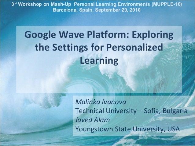 Google Wave Platform: Exploring the Settings for Personalized Learning Malinka Ivanova Technical University – Sofia, Bulga...