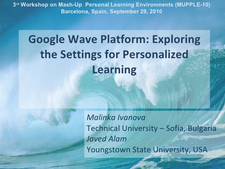 Google Wave Platform: Exploring the Settings for Personalized Learning Malinka Ivanova Technical University – Sofia, Bulga...