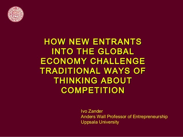 HOW NEW ENTRANTS  INTO THE GLOBALECONOMY CHALLENGETRADITIONAL WAYS OF   THINKING ABOUT    COMPETITION       Ivo Zander    ...