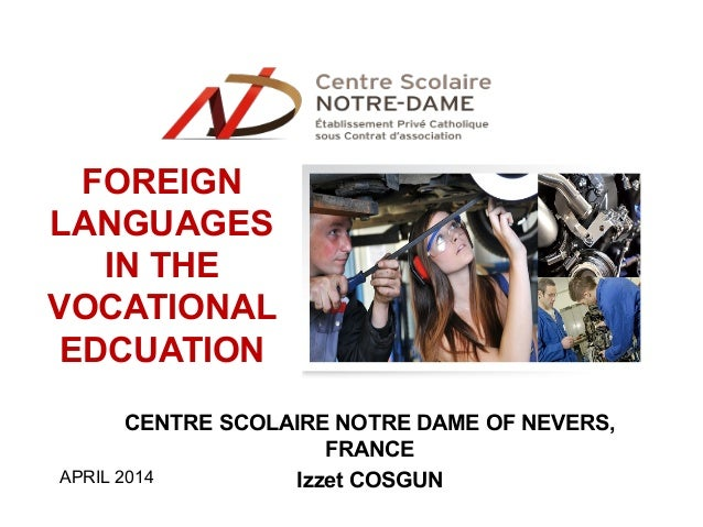 FOREIGN LANGUAGES IN THE VOCATIONAL EDCUATION CENTRE SCOLAIRE NOTRE DAME OF NEVERS, FRANCE Izzet COSGUNAPRIL 2014