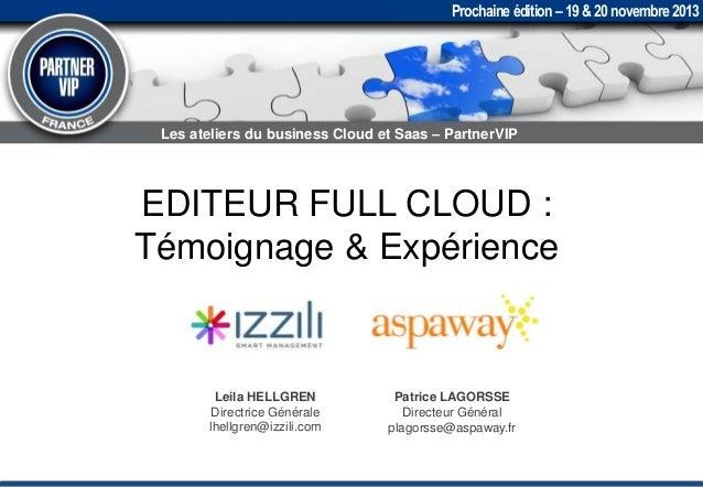 Prochaine édition – 19 & 20 novembre 2013  Les ateliers du business Cloud et Saas – PartnerVIP  EDITEUR FULL CLOUD : Témoi...