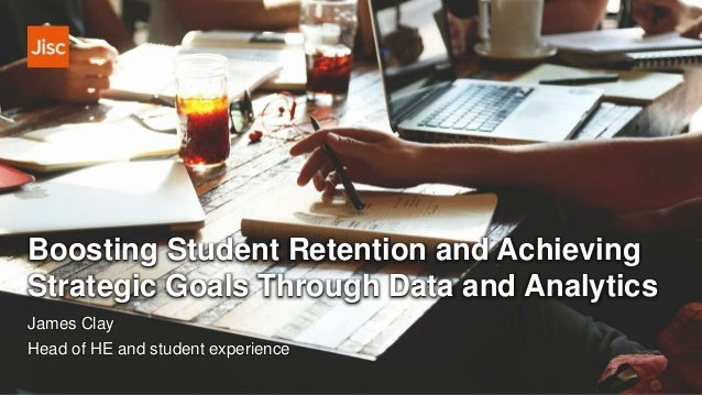 Boosting Student Retention and Achieving Strategic Goals Through Data and Analytics James Clay Head of HE and student expe...