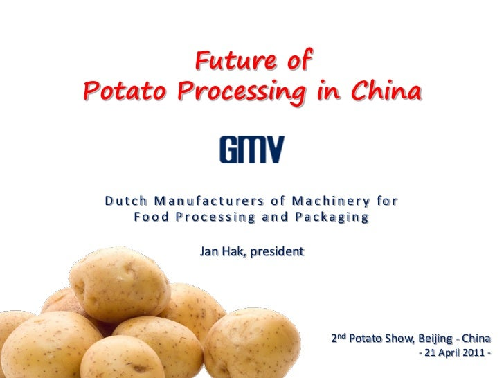 Future ofPotato Processing in China Dutch Manufacturers of Machinery for    Food Processing and Packaging            Jan H...