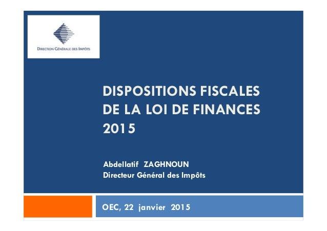DISPOSITIONS FISCALES DE LA LOI DE FINANCES 2015 OEC, 22 janvier 2015 Abdellatif ZAGHNOUN Directeur Général des Impôts