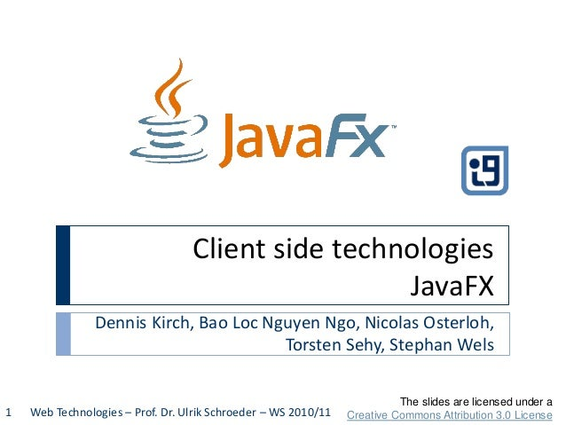 Client side technologies JavaFX Dennis Kirch, Bao Loc Nguyen Ngo, Nicolas Osterloh, Torsten Sehy, Stephan Wels Web Technol...
