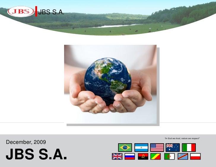 "JBS S.A.                           ""In God we trust, nature we respect""  December, 2009  JBS S.A.. JBS S.A"