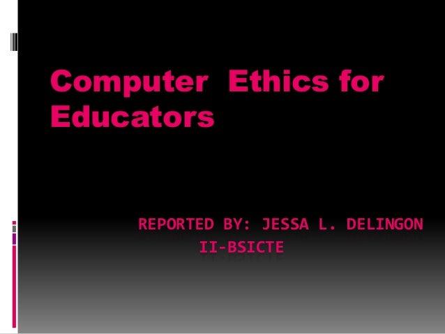 Computer Ethics for Educators  REPORTED BY: JESSA L. DELINGON II-BSICTE