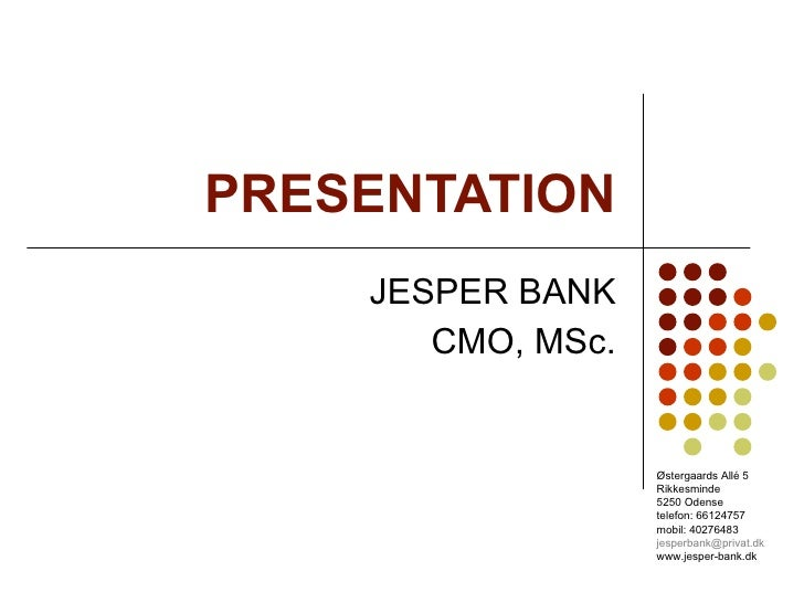 PRESENTATION JESPER BANK CMO, MSc. Østergaards Allé 5 Rikkesminde 5250 Odense telefon: 66124757 mobil: 40276483 [email_add...