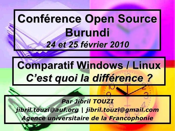 Conférence Open Source Burundi 24 et 25 février 2010 Comparatif Windows / Linux   C'est quoi la différence? Par Jibril TO...