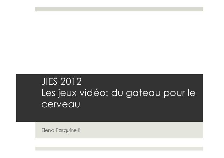 JIES 2012Les jeux vidéo: du gateau pour lecerveauElena Pasquinelli