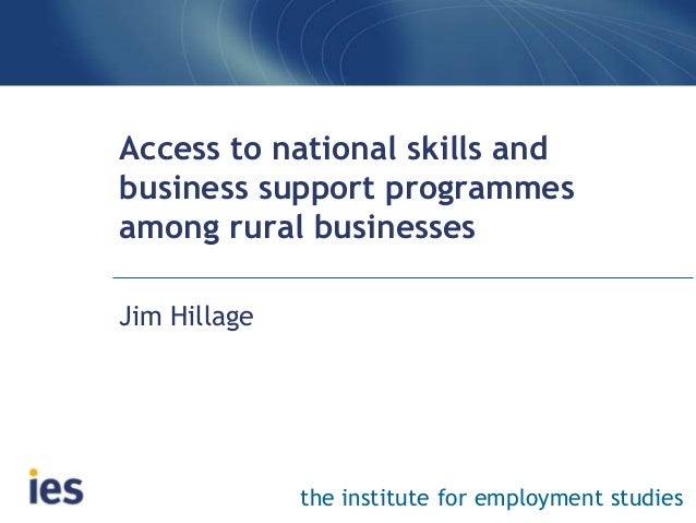 the institute for employment studies Access to national skills and business support programmes among rural businesses Jim ...