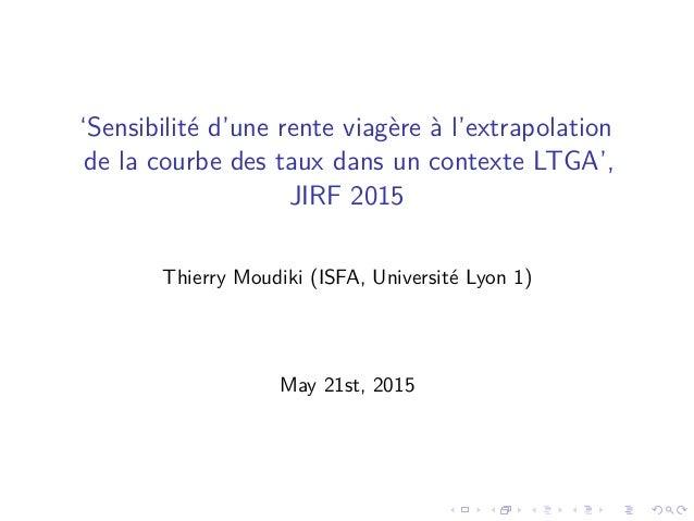 'Sensibilité d'une rente viagère à l'extrapolation de la courbe des taux dans un contexte LTGA', JIRF 2015 Thierry Moudiki...