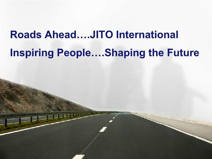 <ul><li>Roads Ahead….JITO International </li></ul><ul><li>Inspiring People….Shaping the Future </li></ul>