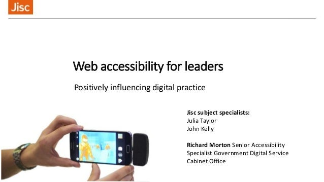 Web accessibility for leaders Positively influencing digital practice Jisc subject specialists: Julia Taylor John Kelly Ri...