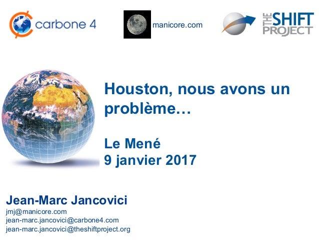 manicore.com Houston, nous avons un problème… Jean-Marc Jancovici jmj@manicore.com jean-marc.jancovici@carbone4.com jean-m...