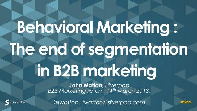 Behavioral Marketing :The end of segmentation    in B2B marketing           John Watton, Silverpop    B2B Marketing Forum,...