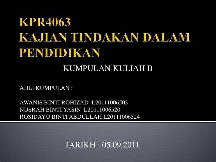 KPR4063KAJIAN TINDAKAN DALAM PENDIDIKAN<br />KUMPULAN KULIAH B<br />AHLI KUMPULAN :<br />AWANIS BINTI ROHIZAD  L2011100650...