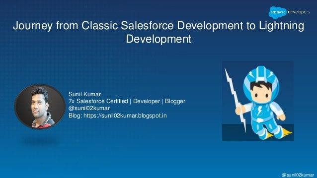 Journey from Classic Salesforce Development to Lightning Development Sunil Kumar 7x Salesforce Certified | Developer | Blo...