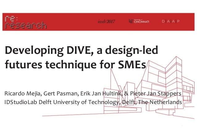 Developing DIVE, a design-led futures technique for SMEs Ricardo Mejia, Gert Pasman, Erik Jan Hultink, & Pieter Jan Stappe...