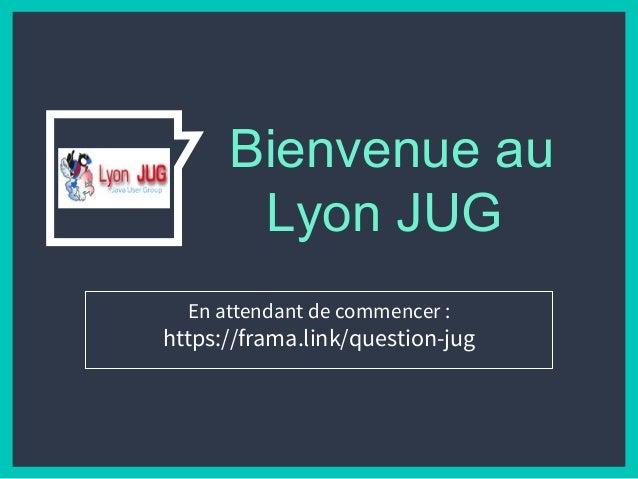 Bienvenue au Lyon JUG En attendant de commencer : https://frama.link/question-jug