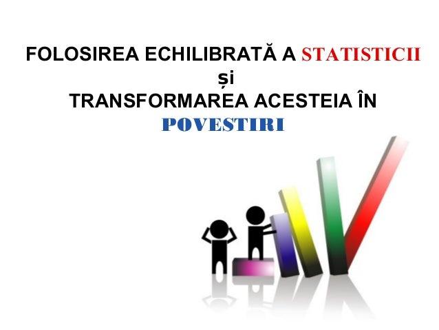 FOLOSIREA ECHILIBRATĂ A STATISTICII                 și   TRANSFORMAREA ACESTEIA ÎN           POVESTIRI