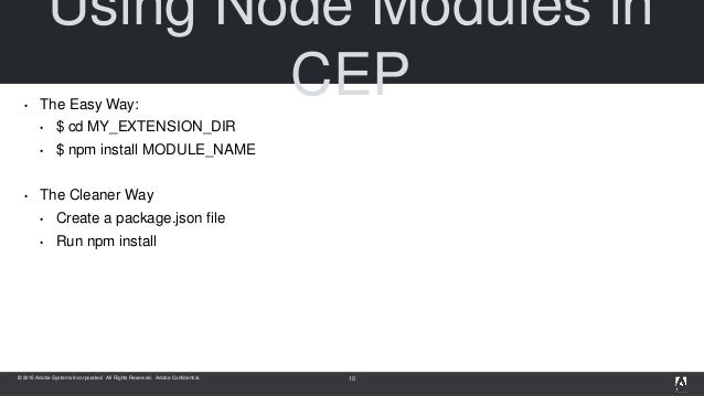 © 2015 Adobe Systems Incorporated. All Rights Reserved. Adobe Confidential. Using Node Modules in CEP• The Easy Way: • $ c...