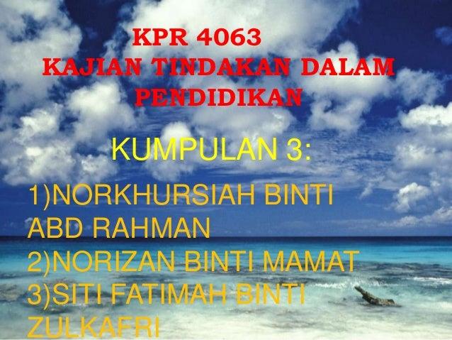 KPR 4063KAJIAN TINDAKAN DALAM      PENDIDIKAN     KUMPULAN 3:1)NORKHURSIAH BINTIABD RAHMAN2)NORIZAN BINTI MAMAT3)SITI FATI...