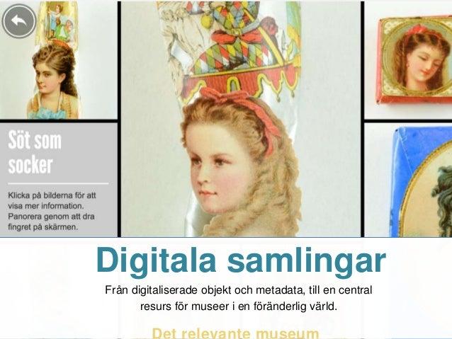 Digitala samlingar Från digitaliserade objekt och metadata, till en central resurs för museer i en föränderlig värld.