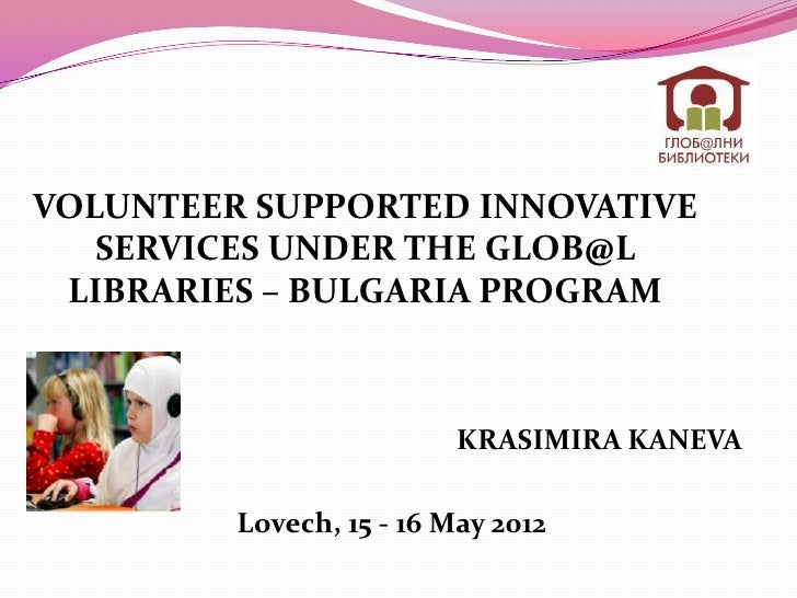 VOLUNTEER SUPPORTED INNOVATIVE   SERVICES UNDER THE GLOB@L LIBRARIES – BULGARIA PROGRAM                          KRASIMIRA...