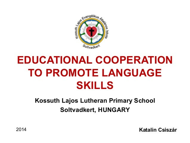 EDUCATIONAL COOPERATION TO PROMOTE LANGUAGE SKILLS Kossuth Lajos Lutheran Primary School Soltvadkert, HUNGARY 2014 Katalin...