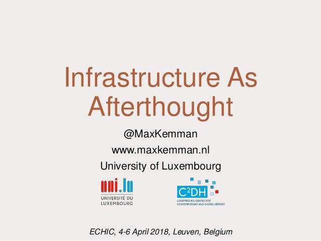 Infrastructure As Afterthought @MaxKemman www.maxkemman.nl University of Luxembourg ECHIC, 4-6 April 2018, Leuven, Belgium